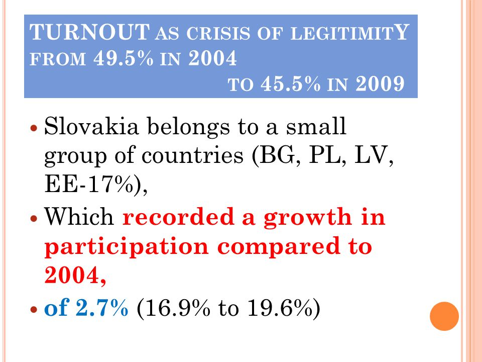 TURNOUT AS CRISIS OF LEGITIMIT Y FROM 49.5% IN 2004 TO 45.5% IN 2009 Slovakia belongs to a small group of countries (BG, PL, LV, EE-17%), Which recorded a growth in participation compared to 2004, of 2.7% (16.9% to 19.6%)