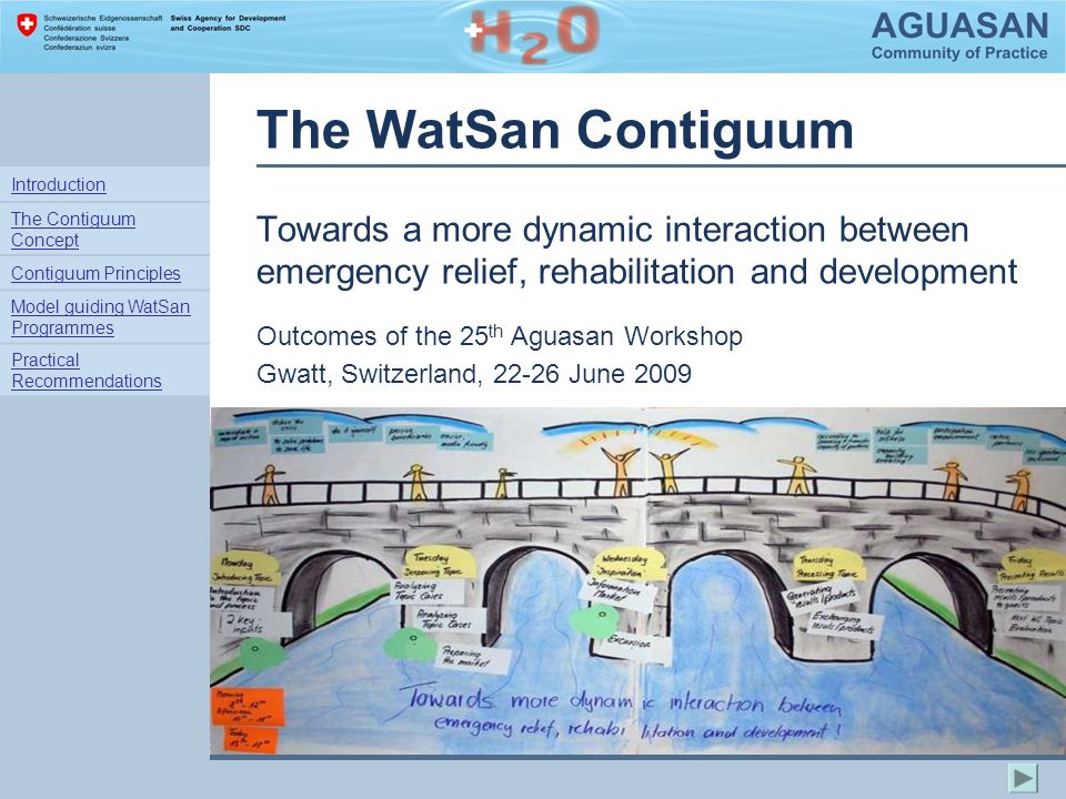 The WatSan Contiguum Towards a more dynamic interaction between emergency relief, rehabilitation and development Outcomes of the 25 th Aguasan Workshop Gwatt, Switzerland, 22-26 June 2009 Introduction The Contiguum Concept Contiguum Principles Model guiding WatSan Programmes Practical Recommendations