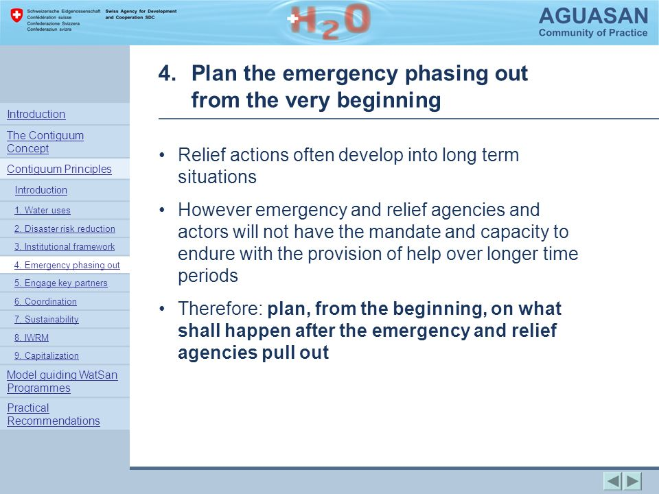 4.Plan the emergency phasing out from the very beginning Relief actions often develop into long term situations However emergency and relief agencies and actors will not have the mandate and capacity to endure with the provision of help over longer time periods Therefore: plan, from the beginning, on what shall happen after the emergency and relief agencies pull out Introduction The Contiguum Concept Contiguum Principles Introduction 1.