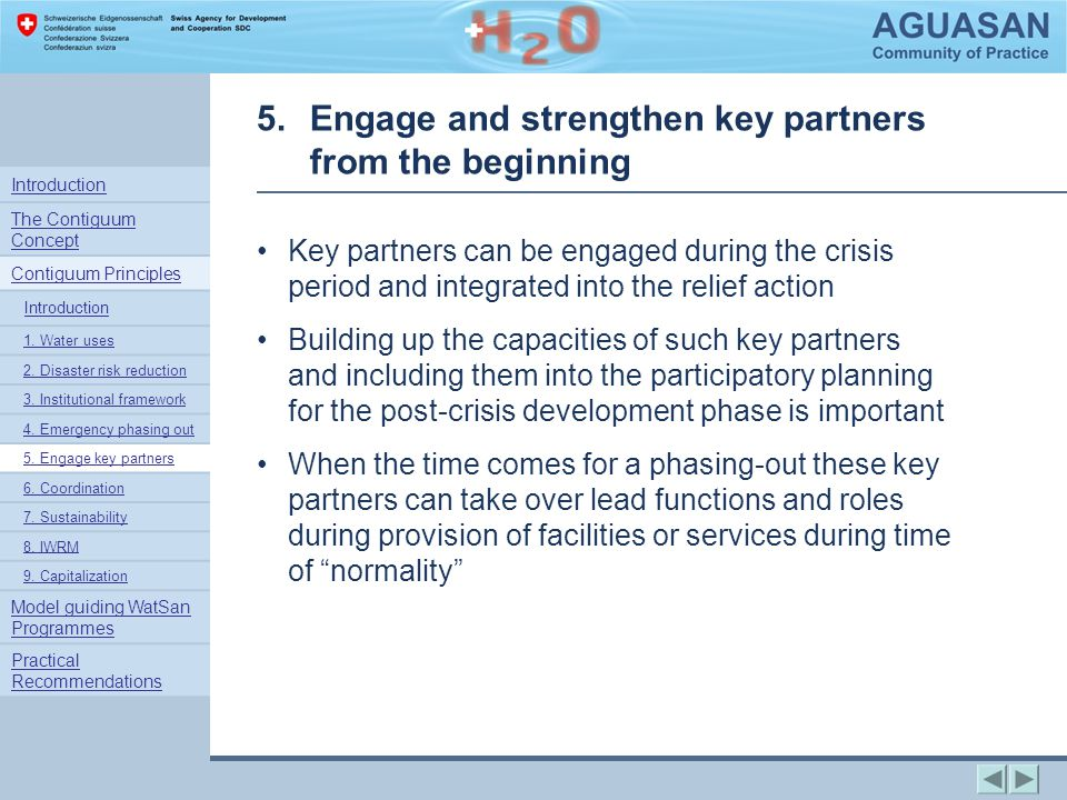 5.Engage and strengthen key partners from the beginning Key partners can be engaged during the crisis period and integrated into the relief action Building up the capacities of such key partners and including them into the participatory planning for the post-crisis development phase is important When the time comes for a phasing-out these key partners can take over lead functions and roles during provision of facilities or services during time of normality Introduction The Contiguum Concept Contiguum Principles Introduction 1.