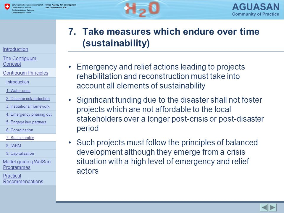 7.Take measures which endure over time (sustainability) Emergency and relief actions leading to projects rehabilitation and reconstruction must take into account all elements of sustainability Significant funding due to the disaster shall not foster projects which are not affordable to the local stakeholders over a longer post-crisis or post-disaster period Such projects must follow the principles of balanced development although they emerge from a crisis situation with a high level of emergency and relief actors Introduction The Contiguum Concept Contiguum Principles Introduction 1.