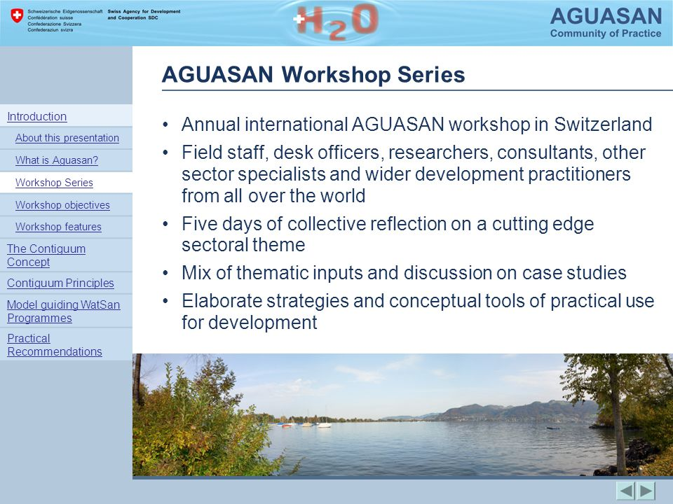 AGUASAN Workshop Series Annual international AGUASAN workshop in Switzerland Field staff, desk officers, researchers, consultants, other sector specialists and wider development practitioners from all over the world Five days of collective reflection on a cutting edge sectoral theme Mix of thematic inputs and discussion on case studies Elaborate strategies and conceptual tools of practical use for development Introduction About this presentation What is Aguasan.