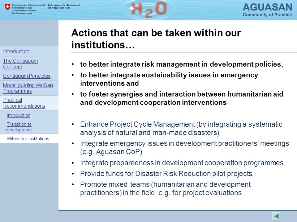 Actions that can be taken within our institutions… to better integrate risk management in development policies, to better integrate sustainability issues in emergency interventions and to foster synergies and interaction between humanitarian aid and development cooperation interventions Enhance Project Cycle Management (by integrating a systematic analysis of natural and man-made disasters) Integrate emergency issues in development practitioners' meetings (e.g.