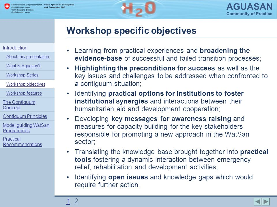 Workshop specific objectives Learning from practical experiences and broadening the evidence-base of successful and failed transition processes; Highlighting the preconditions for success as well as the key issues and challenges to be addressed when confronted to a contiguum situation; Identifying practical options for institutions to foster institutional synergies and interactions between their humanitarian aid and development cooperation; Developing key messages for awareness raising and measures for capacity building for the key stakeholders responsible for promoting a new approach in the WatSan sector; Translating the knowledge base brought together into practical tools fostering a dynamic interaction between emergency relief, rehabilitation and development activities; Identifying open issues and knowledge gaps which would require further action.
