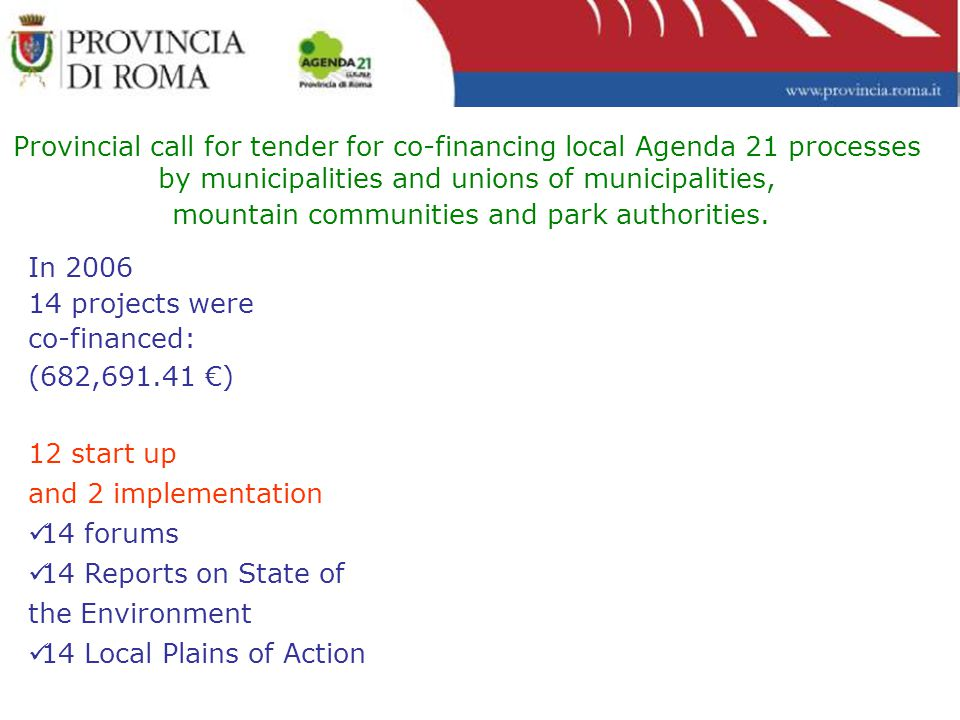 In 2006 14 projects were co-financed: (682,691.41 €) 12 start up and 2 implementation 14 forums 14 Reports on State of the Environment 14 Local Plains of Action Provincial call for tender for co-financing local Agenda 21 processes by municipalities and unions of municipalities, mountain communities and park authorities.