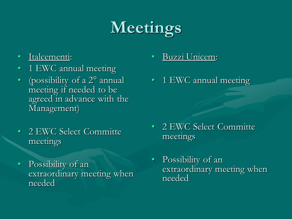 Meetings Italcementi:Italcementi: 1 EWC annual meeting1 EWC annual meeting (possibility of a 2° annual meeting if needed to be agreed in advance with the Management)(possibility of a 2° annual meeting if needed to be agreed in advance with the Management) 2 EWC Select Committe meetings2 EWC Select Committe meetings Possibility of an extraordinary meeting when neededPossibility of an extraordinary meeting when needed Buzzi Unicem: 1 EWC annual meeting 2 EWC Select Committe meetings Possibility of an extraordinary meeting when needed