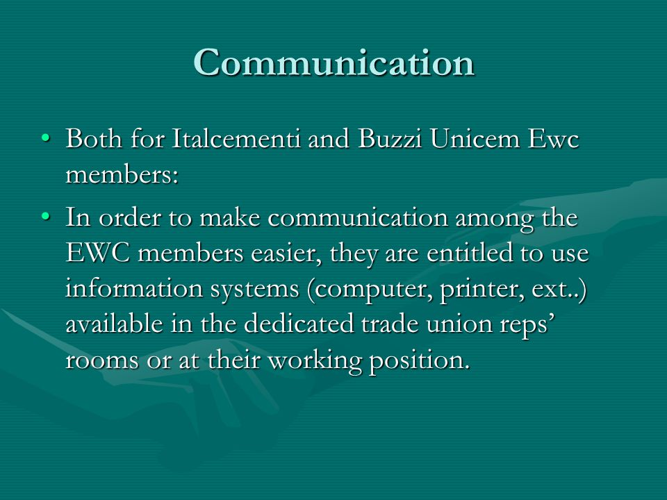 Communication Both for Italcementi and Buzzi Unicem Ewc members:Both for Italcementi and Buzzi Unicem Ewc members: In order to make communication among the EWC members easier, they are entitled to use information systems (computer, printer, ext..) available in the dedicated trade union reps' rooms or at their working position.In order to make communication among the EWC members easier, they are entitled to use information systems (computer, printer, ext..) available in the dedicated trade union reps' rooms or at their working position.