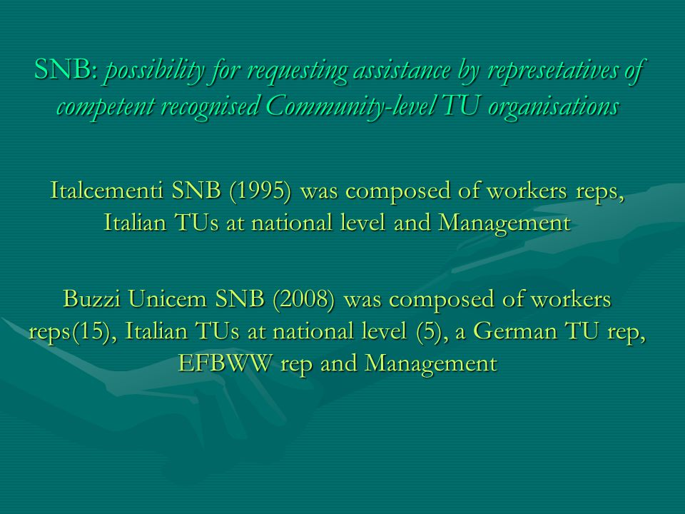 SNB: possibility for requesting assistance by represetatives of competent recognised Community-level TU organisations Italcementi SNB (1995) was composed of workers reps, Italian TUs at national level and Management Buzzi Unicem SNB (2008) was composed of workers reps(15), Italian TUs at national level (5), a German TU rep, EFBWW rep and Management