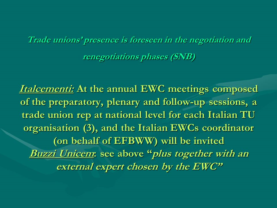 Trade unions' presence is foreseen in the negotiation and renegotiations phases (SNB) Italcementi: At the annual EWC meetings composed of the preparatory, plenary and follow-up sessions, a trade union rep at national level for each Italian TU organisation (3), and the Italian EWCs coordinator (on behalf of EFBWW) will be invited Buzzi Unicem: see above plus together with an external expert chosen by the EWC