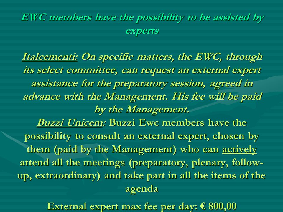 EWC members have the possibility to be assisted by experts Italcementi: On specific matters, the EWC, through its select committee, can request an external expert assistance for the preparatory session, agreed in advance with the Management.