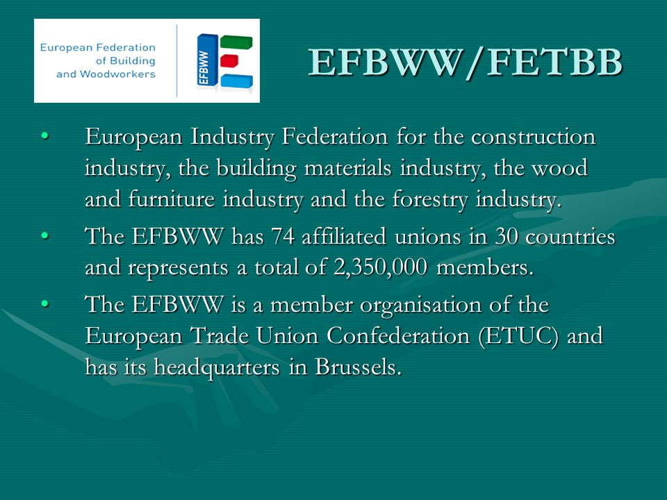 EFBWW/FETBB EFBWW/FETBB European Industry Federation for the construction industry, the building materials industry, the wood and furniture industry and the forestry industry.European Industry Federation for the construction industry, the building materials industry, the wood and furniture industry and the forestry industry.