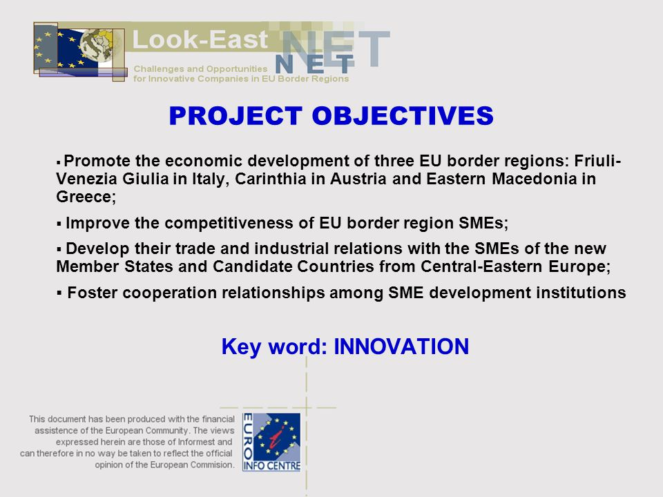 PROJECT OBJECTIVES  Promote the economic development of three EU border regions: Friuli- Venezia Giulia in Italy, Carinthia in Austria and Eastern Macedonia in Greece;  Improve the competitiveness of EU border region SMEs;  Develop their trade and industrial relations with the SMEs of the new Member States and Candidate Countries from Central-Eastern Europe;  Foster cooperation relationships among SME development institutions Key word: INNOVATION