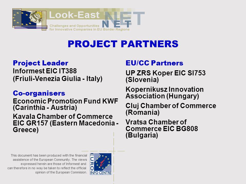 PROJECT PARTNERS Project Leader Informest EIC IT388 (Friuli-Venezia Giulia - Italy) Co-organisers Economic Promotion Fund KWF (Carinthia - Austria) Kavala Chamber of Commerce EIC GR157 (Eastern Macedonia - Greece) EU/CC Partners UP ZRS Koper EIC SI753 (Slovenia) Kopernikusz Innovation Association (Hungary) Cluj Chamber of Commerce (Romania) Vratsa Chamber of Commerce EIC BG808 (Bulgaria)