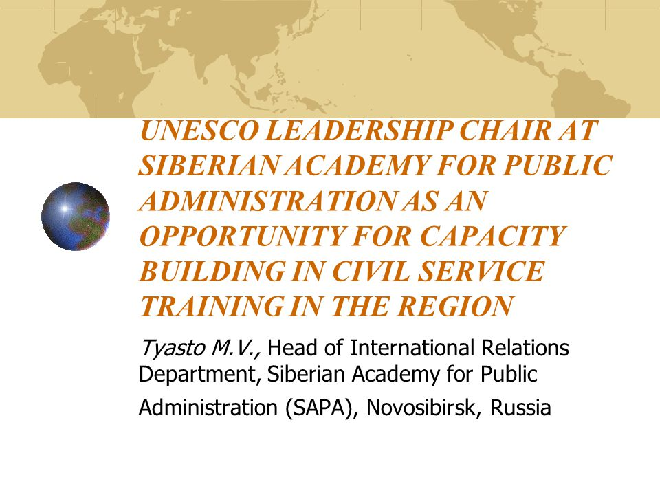 UNESCO LEADERSHIP CHAIR AT SIBERIAN ACADEMY FOR PUBLIC ADMINISTRATION AS AN OPPORTUNITY FOR CAPACITY BUILDING IN CIVIL SERVICE TRAINING IN THE REGION Tyasto M.V., Head of International Relations Department, Siberian Academy for Public Administration (SAPA), Novosibirsk, Russia