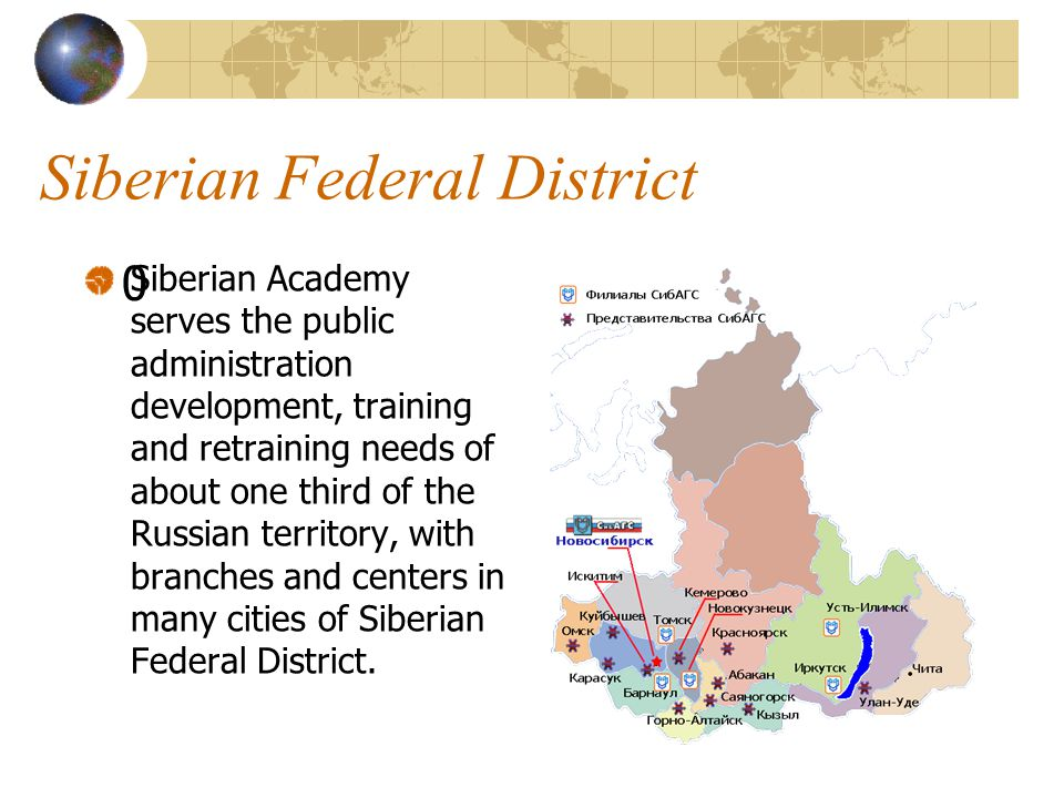 Siberian Federal District 0 Siberian Academy serves the public administration development, training and retraining needs of about one third of the Russian territory, with branches and centers in many cities of Siberian Federal District.