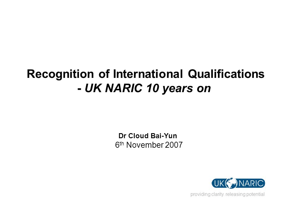 providing clarity. releasing potential Recognition of International Qualifications - UK NARIC 10 years on Dr Cloud Bai-Yun 6 th November 2007
