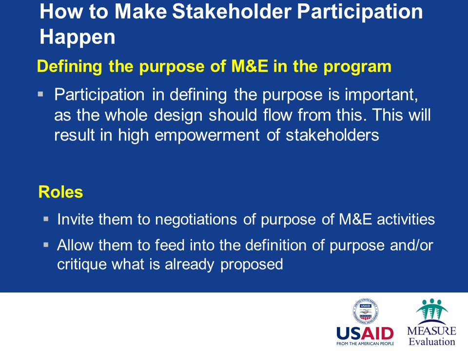 How to Make Stakeholder Participation Happen Defining the purpose of M&E in the program  Participation in defining the purpose is important, as the whole design should flow from this.