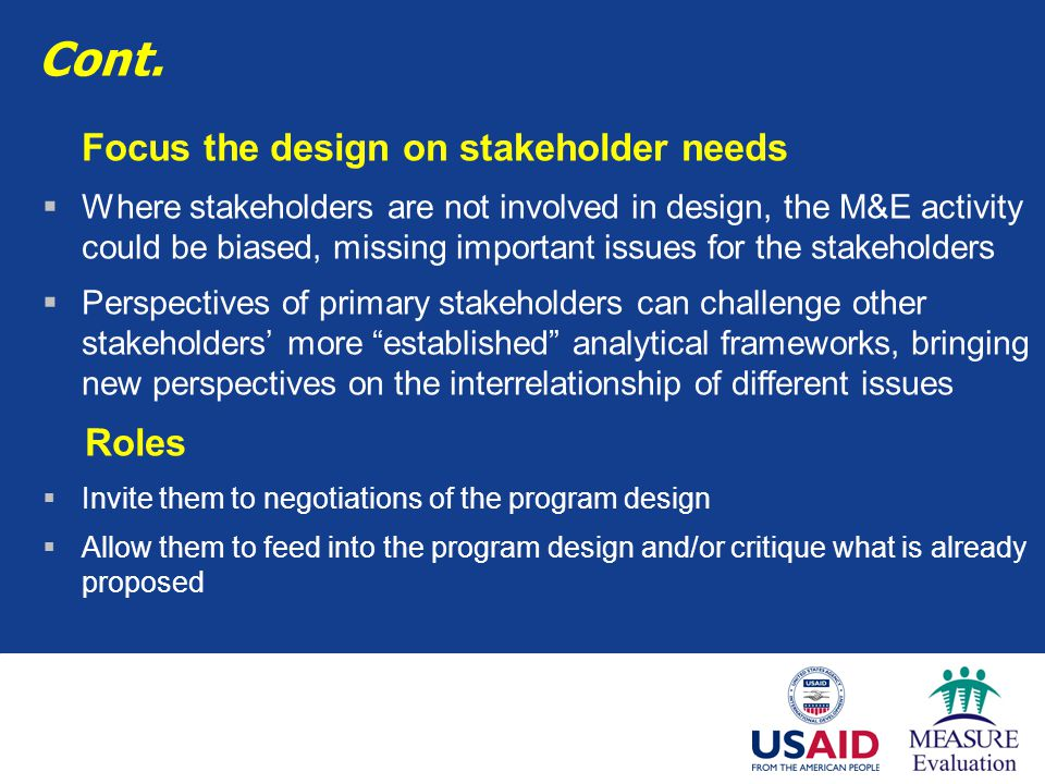 Cont. Focus the design on stakeholder needs  Where stakeholders are not involved in design, the M&E activity could be biased, missing important issue