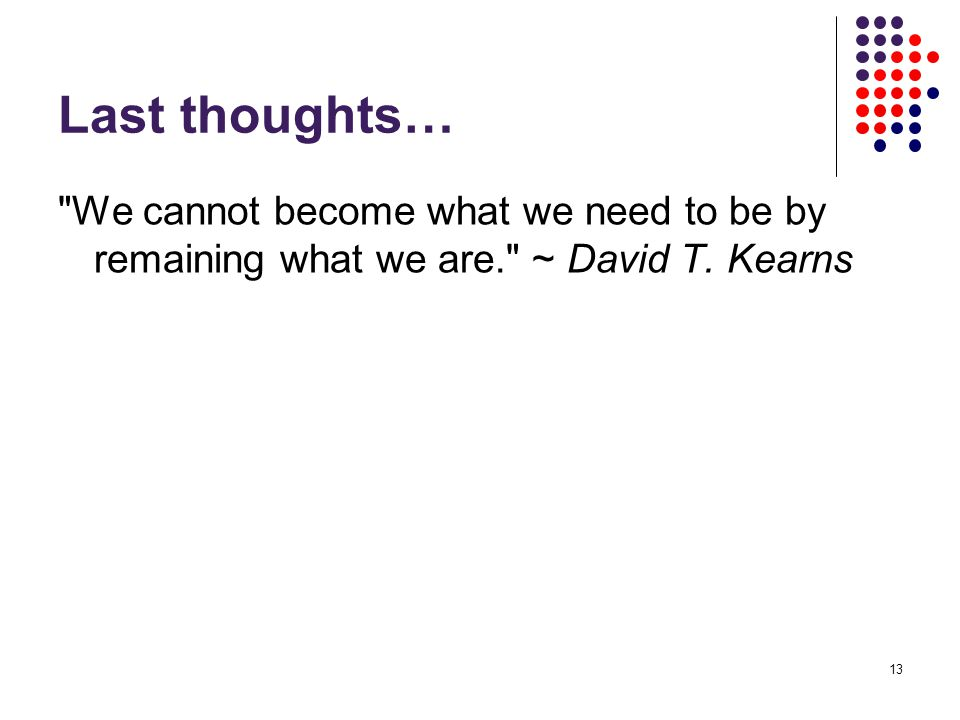 13 Last thoughts… We cannot become what we need to be by remaining what we are. ~ David T. Kearns