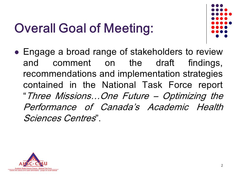 2 Overall Goal of Meeting: Engage a broad range of stakeholders to review and comment on the draft findings, recommendations and implementation strategies contained in the National Task Force report Three Missions…One Future – Optimizing the Performance of Canada's Academic Health Sciences Centres .