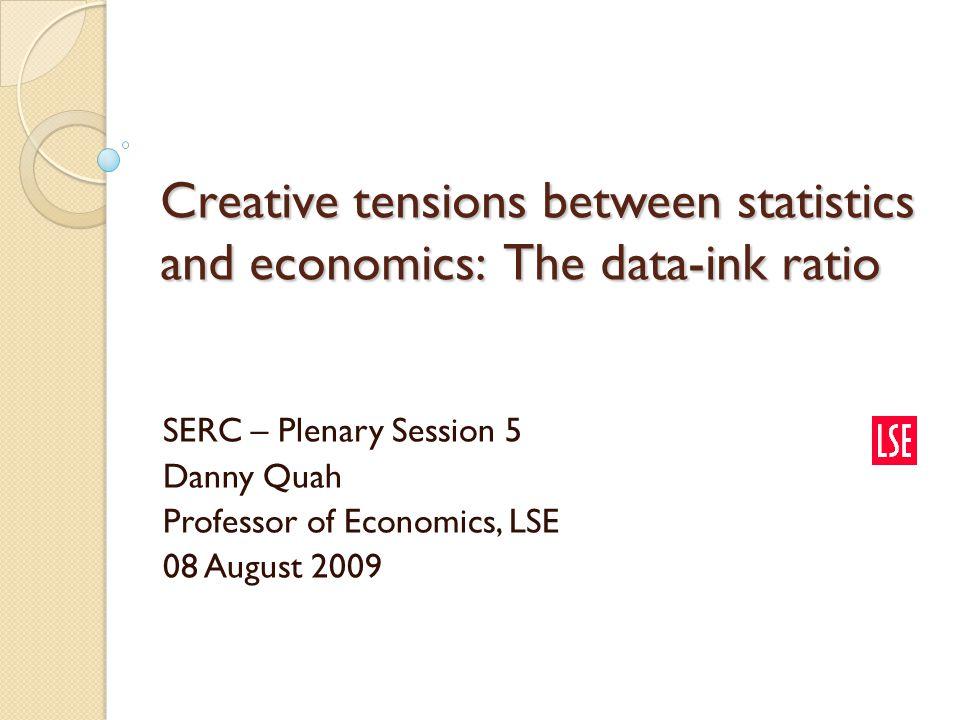Creative tensions between statistics and economics: The data-ink ratio SERC – Plenary Session 5 Danny Quah Professor of Economics, LSE 08 August 2009