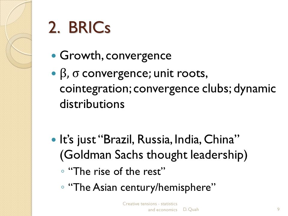 "2. BRICs Growth, convergence β, σ convergence ; unit roots, cointegration; convergence clubs; dynamic distributions It's just ""Brazil, Russia, India,"