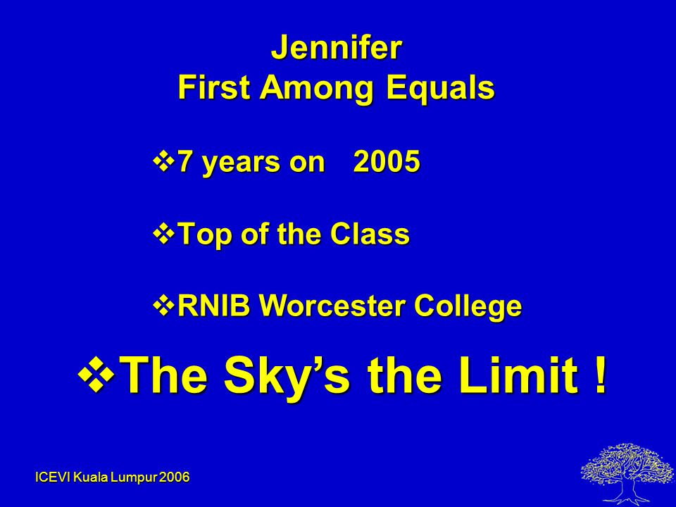 ICEVI Kuala Lumpur 2006 Jennifer First Among Equals  7 years on 2005  Top of the Class  RNIB Worcester College  The Sky's the Limit !