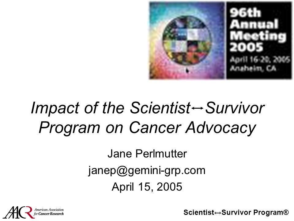 Scientist↔Survivor Program® Impact of the Scientist Survivor Program on Cancer Advocacy Jane Perlmutter janep@gemini-grp.com April 15, 2005