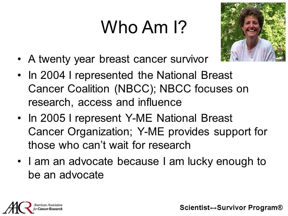Scientist↔Survivor Program® Who Am I? A twenty year breast cancer survivor In 2004 I represented the National Breast Cancer Coalition (NBCC); NBCC foc