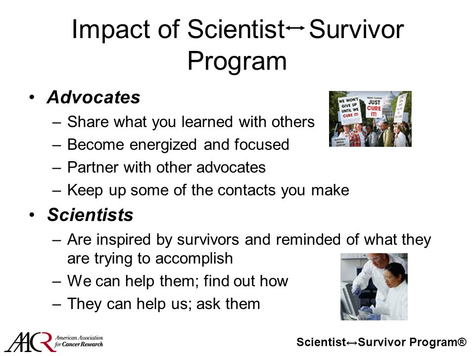Scientist↔Survivor Program® Impact of Scientist Survivor Program Advocates –Share what you learned with others –Become energized and focused –Partner with other advocates –Keep up some of the contacts you make Scientists –Are inspired by survivors and reminded of what they are trying to accomplish –We can help them; find out how –They can help us; ask them