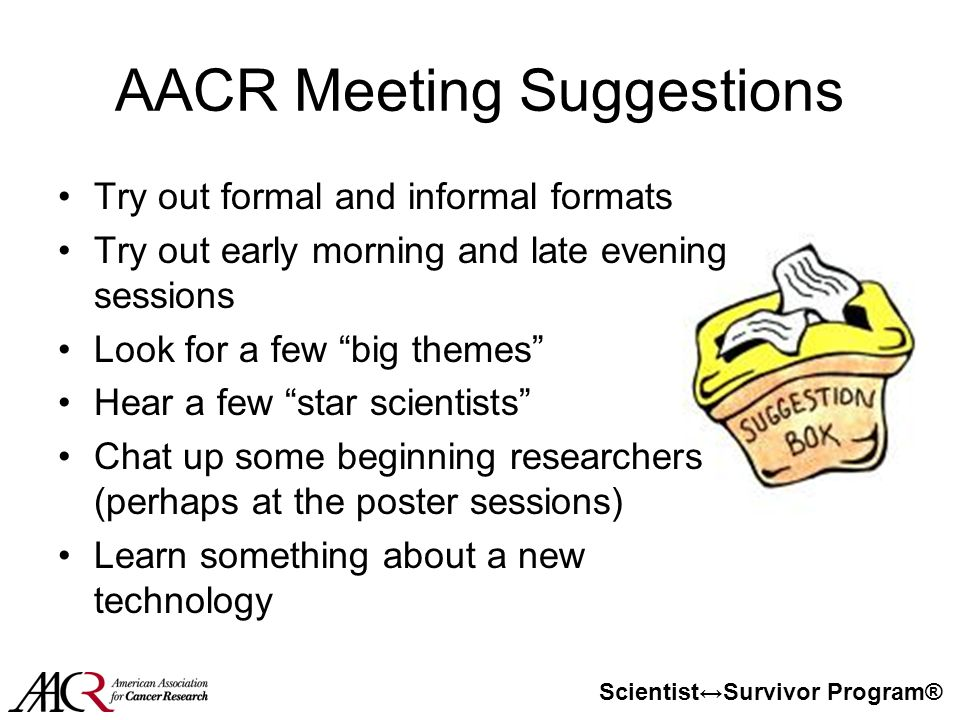 Scientist↔Survivor Program® AACR Meeting Suggestions Try out formal and informal formats Try out early morning and late evening sessions Look for a few big themes Hear a few star scientists Chat up some beginning researchers (perhaps at the poster sessions) Learn something about a new technology