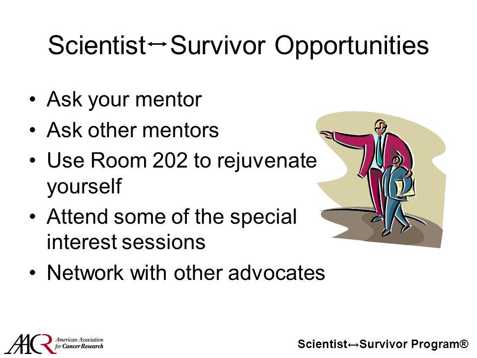 Scientist↔Survivor Program® Scientist Survivor Opportunities Ask your mentor Ask other mentors Use Room 202 to rejuvenate yourself Attend some of the