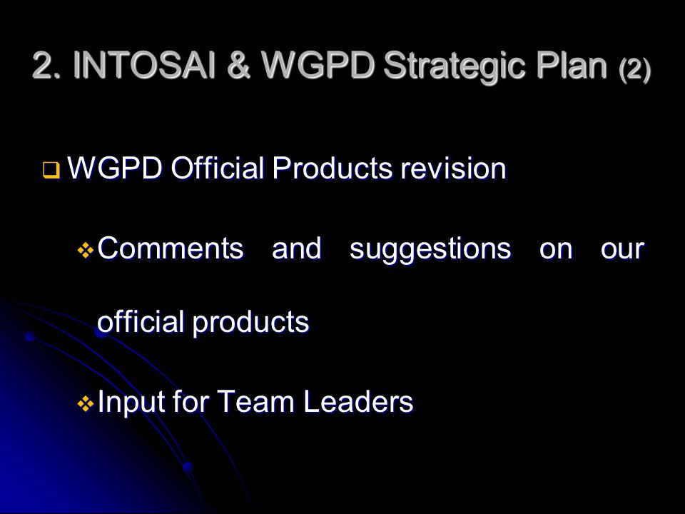 2. INTOSAI & WGPD Strategic Plan (2)  WGPD Official Products revision  Comments and suggestions on our official products  Input for Team Leaders