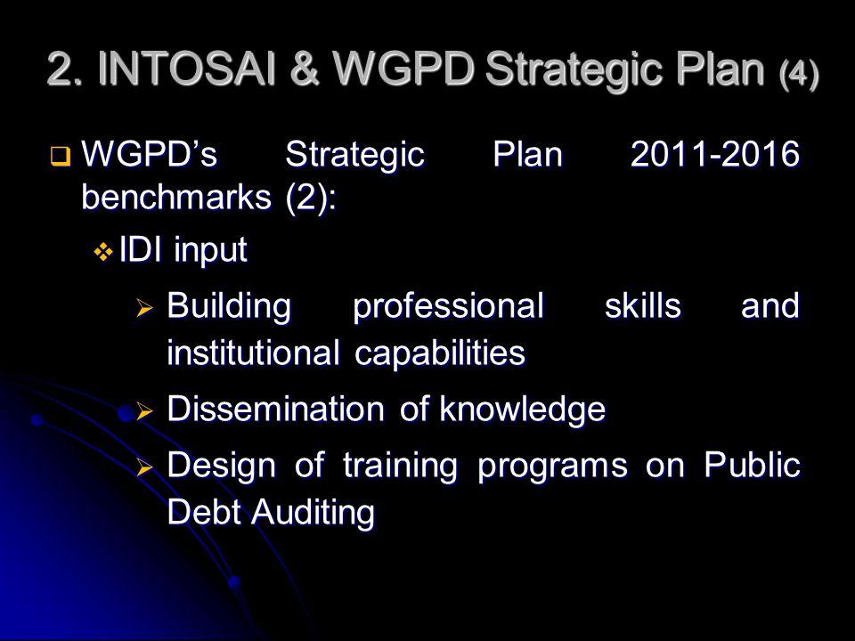2. INTOSAI & WGPD Strategic Plan (4)  WGPD's Strategic Plan 2011-2016 benchmarks (2):  IDI input  Building professional skills and institutional ca