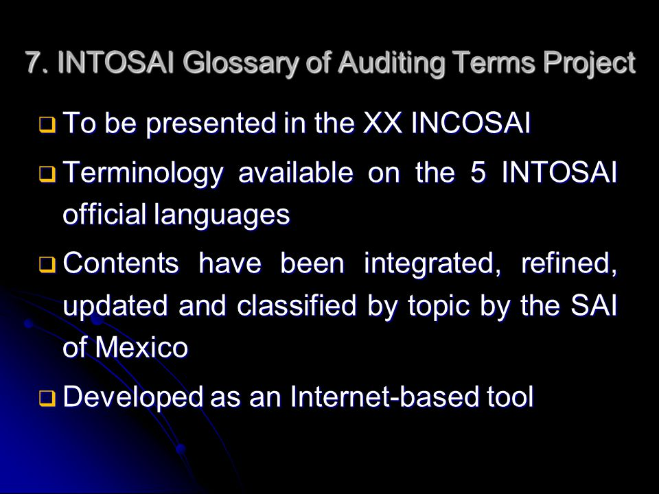 7. INTOSAI Glossary of Auditing Terms Project  To be presented in the XX INCOSAI  Terminology available on the 5 INTOSAI official languages  Conten