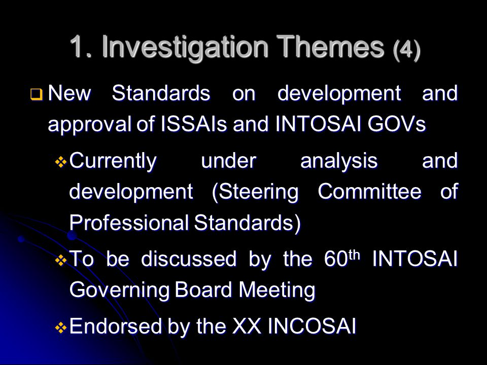 1. Investigation Themes (4)  New Standards on development and approval of ISSAIs and INTOSAI GOVs  Currently under analysis and development (Steerin