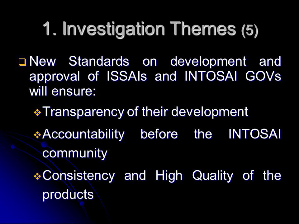 1. Investigation Themes (5)  New Standards on development and approval of ISSAIs and INTOSAI GOVs will ensure:  Transparency of their development 