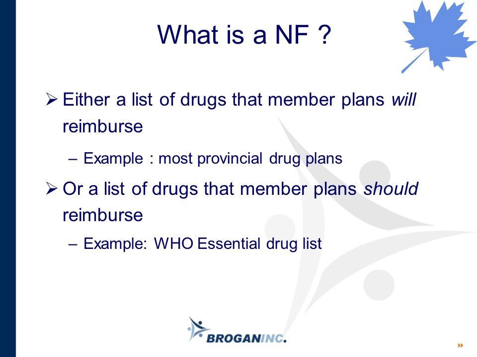 What is a NF ?  Either a list of drugs that member plans will reimburse –Example : most provincial drug plans  Or a list of drugs that member plans