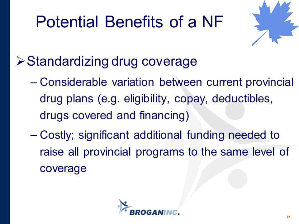 Potential Benefits of a NF  Standardizing drug coverage –Considerable variation between current provincial drug plans (e.g. eligibility, copay, deduc