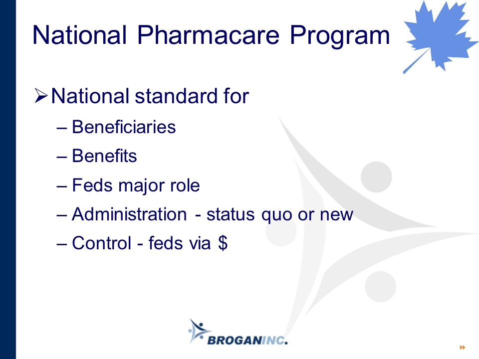 National Pharmacare Program  National standard for –Beneficiaries –Benefits –Feds major role –Administration - status quo or new –Control - feds via