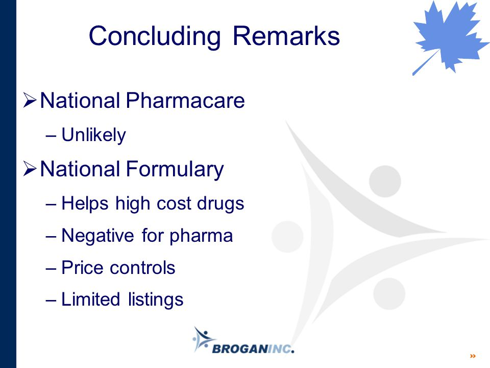 Concluding Remarks  National Pharmacare –Unlikely  National Formulary –Helps high cost drugs –Negative for pharma –Price controls –Limited listings