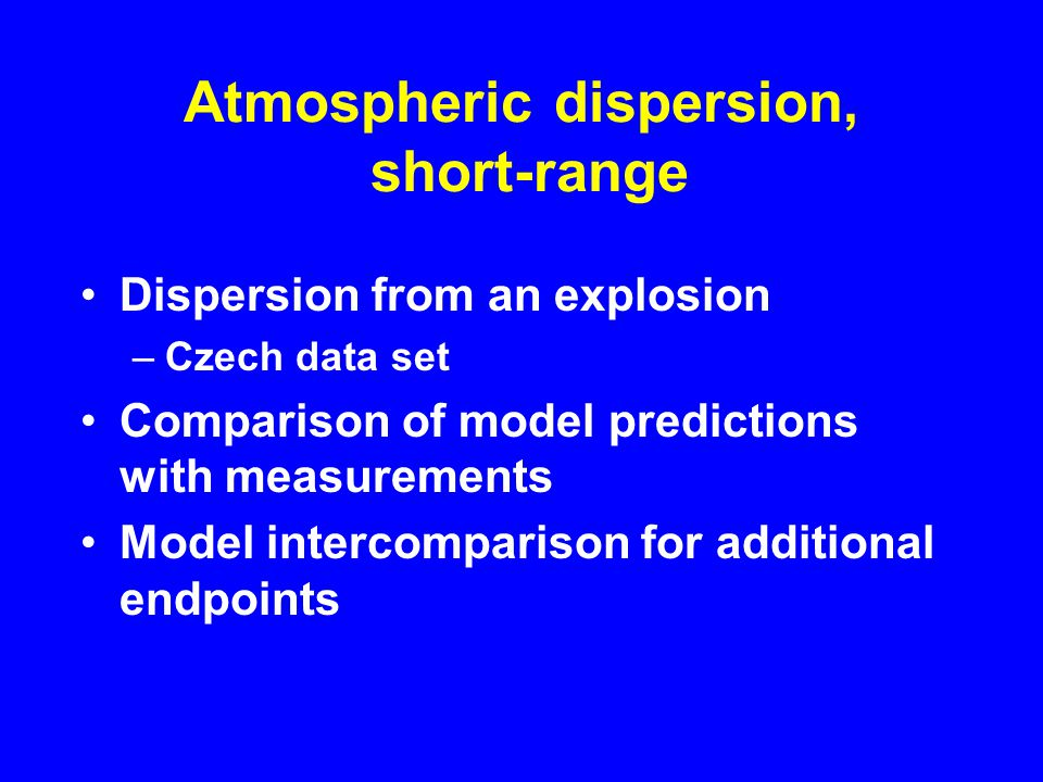 Atmospheric dispersion, short-range Dispersion from an explosion –Czech data set Comparison of model predictions with measurements Model intercomparison for additional endpoints