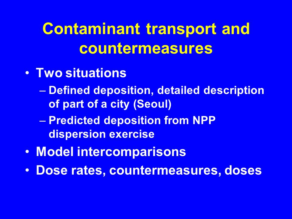 Contaminant transport and countermeasures Two situations –Defined deposition, detailed description of part of a city (Seoul) –Predicted deposition from NPP dispersion exercise Model intercomparisons Dose rates, countermeasures, doses