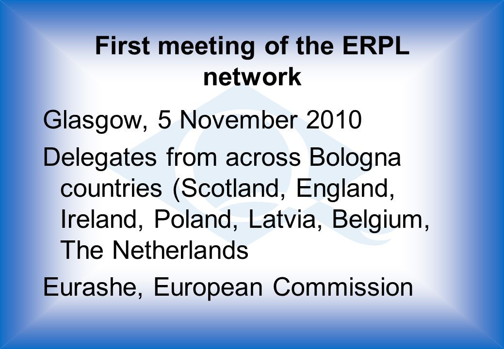 First meeting of the ERPL network Glasgow, 5 November 2010 Delegates from across Bologna countries (Scotland, England, Ireland, Poland, Latvia, Belgium, The Netherlands Eurashe, European Commission