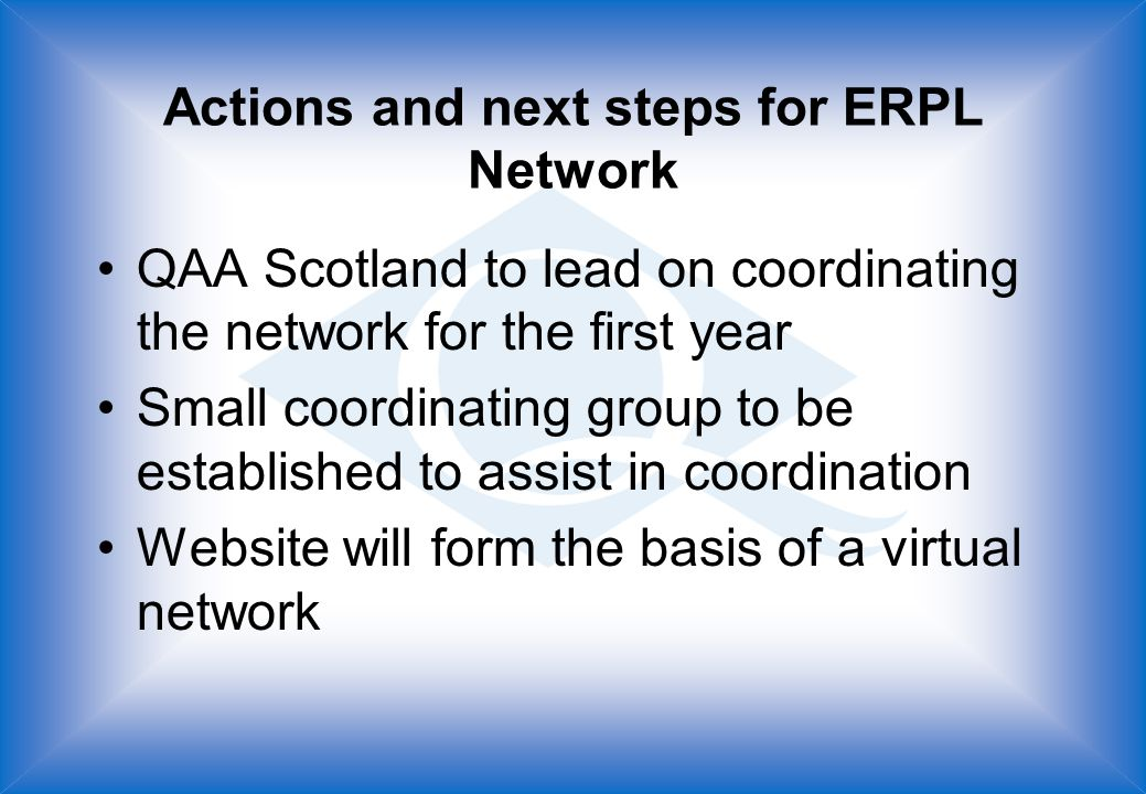 Actions and next steps for ERPL Network QAA Scotland to lead on coordinating the network for the first year Small coordinating group to be established to assist in coordination Website will form the basis of a virtual network