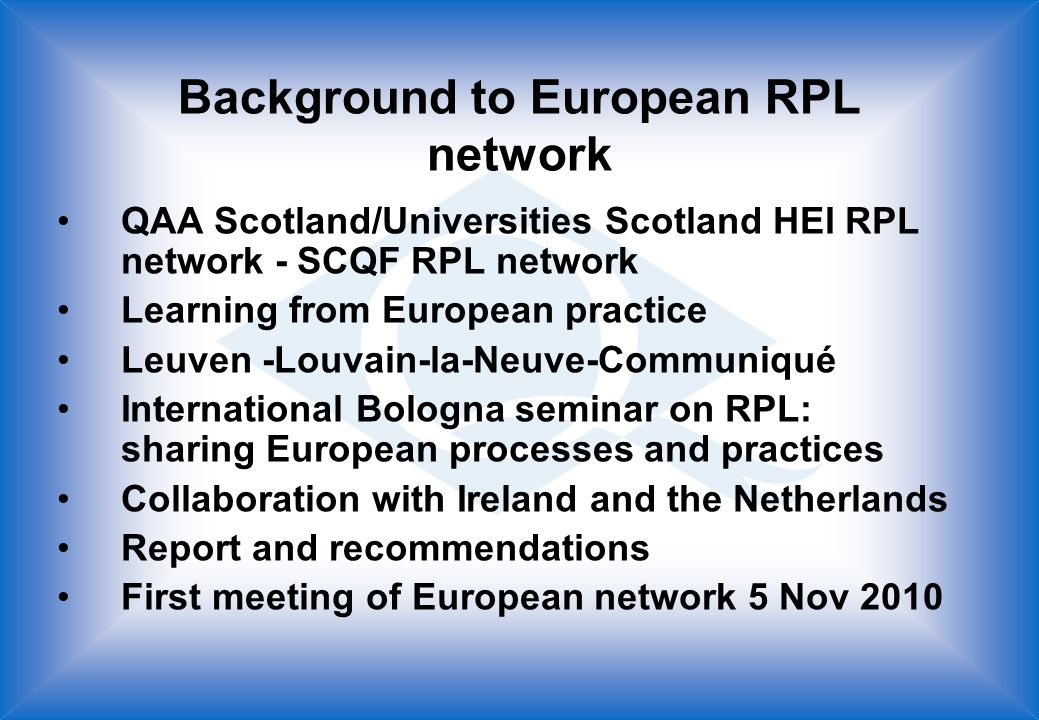 Background to European RPL network QAA Scotland/Universities Scotland HEI RPL network - SCQF RPL network Learning from European practice Leuven -Louvain-la-Neuve-Communiqué International Bologna seminar on RPL: sharing European processes and practices Collaboration with Ireland and the Netherlands Report and recommendations First meeting of European network 5 Nov 2010