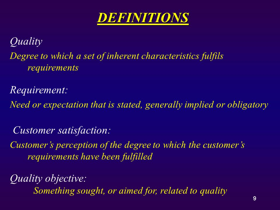9 DEFINITIONS Quality Degree to which a set of inherent characteristics fulfils requirements Requirement: Need or expectation that is stated, generally implied or obligatory Customer satisfaction: Customer's perception of the degree to which the customer's requirements have been fulfilled Quality objective: Something sought, or aimed for, related to quality