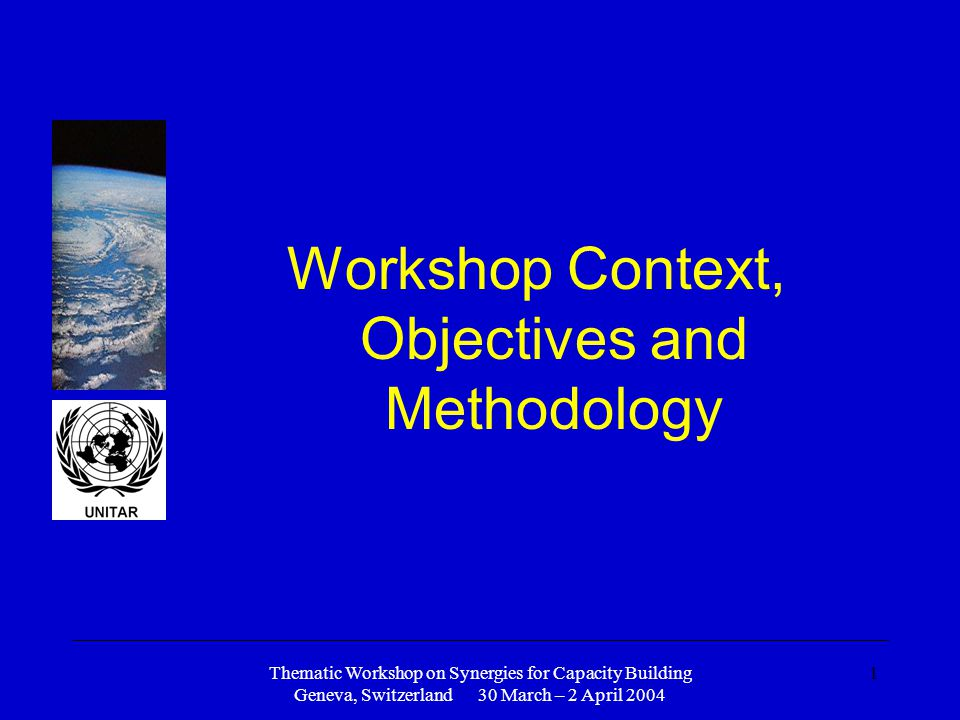 Thematic Workshop on Synergies for Capacity Building Geneva, Switzerland 30 March – 2 April 2004 1 Workshop Context, Objectives and Methodology