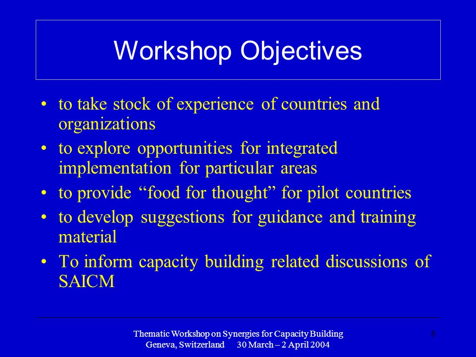 Thematic Workshop on Synergies for Capacity Building Geneva, Switzerland 30 March – 2 April 2004 8 Workshop Objectives to take stock of experience of countries and organizations to explore opportunities for integrated implementation for particular areas to provide food for thought for pilot countries to develop suggestions for guidance and training material To inform capacity building related discussions of SAICM