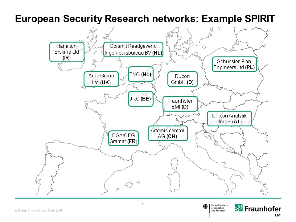 © Klaus Thoma Fraunhofer EMI 8 National Security Research Programs supporting the European efforts  So far, seven European nations have developed national security research programs: Germany France UK Netherlands Sweden Finland Austria  Overall tendency of MS to align national security research missions and objectives to common European goals while respecting national constraints and interests